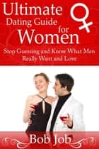 Ultimate Dating Guide for Women - Stop Guessing and Know What Men Really Want and Love ebook by Bob Job