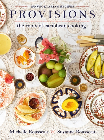 Provisions - The Roots of Caribbean Cooking--150 Vegetarian Recipes ebook by Michelle Rousseau,Suzanne Rousseau