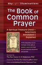 The Book of Common Prayer - A Spiritual Treasure Chest—Selections Annotated & Explained ebook by Archbishop Emeritus Desmond Tutu, The Most Rev. Katharine Jefferts Schori, The Rev. Canon C. K. Robertson