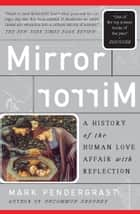 Mirror, Mirror - A History Of The Human Love Affair With Reflection ebook by Mark Pendergrast