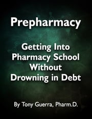 Prepharmacy: Getting Into Pharmacy School Without Drowning in Debt ebook by Tony Guerra