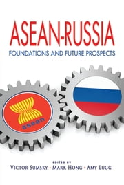 ASEAN-Russia: Foundations and Future Prospects ebook by Victor Sumsky, Mark Hong, Amy Lugg