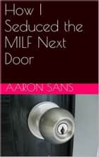 How I Seduced the MILF Next Door ebook by Aaron Sans