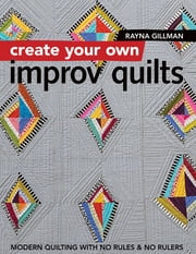 Create Your Own Improv Quilts - Modern Quilting with No Rules & No Rulers ebook by Rayna Gillman