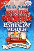 Uncle John's Absolutely Absorbing Bathroom Reader ebook by Bathroom Readers' Institute