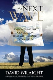 The Next Wave - Empowering the Generation That Will Change Our World ebook by David Wraight