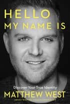 Hello, My Name Is - Discovering Your True Identity ebook by Matthew West