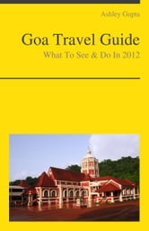 Goa, India Travel Guide - What To See & Do ebook by Ashley Gupta
