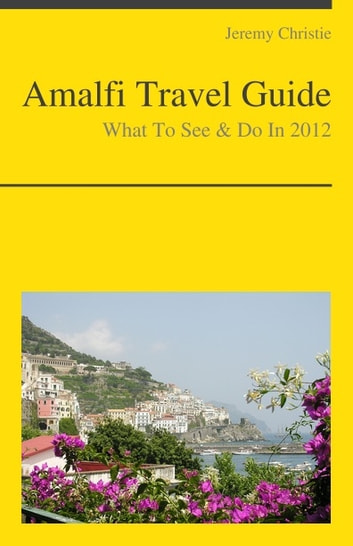 Amalfi, Italy Travel Guide - What To See & Do ebook by Jeremy Christie
