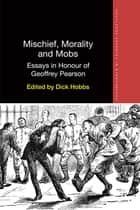 Mischief, Morality and Mobs - Essays in Honour of Geoffrey Pearson ebook by Dick Hobbs