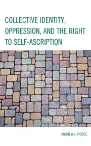 Collective Identity, Oppression, and the Right to Self-Ascription ebook by Andrew J. Pierce