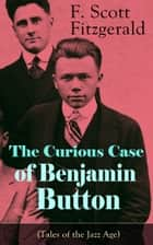 The Curious Case of Benjamin Button (Tales of the Jazz Age) - From the author of The Great Gatsby, The Side of Paradise, Tender Is the Night, The Beautiful and Damned and Babylon Revisited ebook by F. Scott Fitzgerald