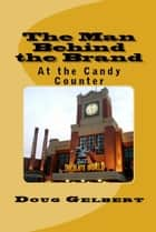 The Man Behind The Brand: At the Candy Counter ebook by Doug Gelbert