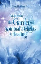 Idylls from the Garden of Spiritual Delights & Healing ebook by Cheryl Lafferty Eckl