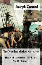 The Complete Marlow Narratives: Heart of Darkness + Lord Jim + Youth + Chance (Unabridged) ebook by Joseph Conrad