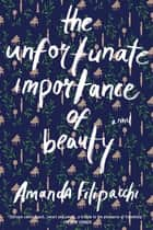 The Unfortunate Importance of Beauty: A Novel 電子書籍 by Amanda Filipacchi