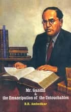 Mr. Gandhi and The Emancipation of The Untouchables eBook by B.R.Ambedkar