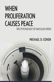 When Proliferation Causes Peace - The Psychology of Nuclear Crises ebook by Michael D. Cohen