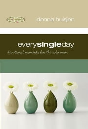 Every Single Day - Devotional Moments for the Solo Mom ebook by Donna Huisjen