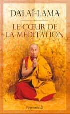 Le cœur de la méditation ebook by Jeffrey Hopkins, Sa Sainteté le Dalaï-Lama (XIVe) [Tenzin Gyatso]