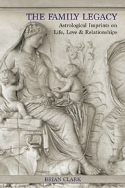 The Family Legacy - Astrological Imprints on Life, Love & Relationships ebook by Brian Clark,Frank Clifford