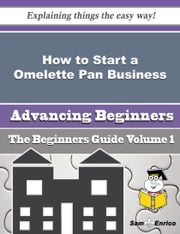 How to Start a Omelette Pan Business (Beginners Guide) ebook by Fredda Rosario,Sam Enrico