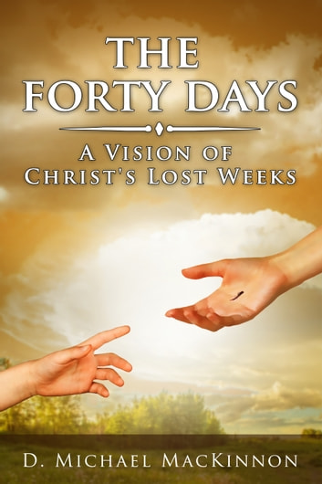The Forty Days - A Vision of Christ's Lost Days ebook by D. Michael MacKinnon