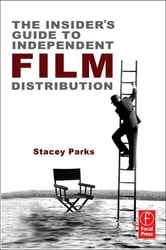 The Insider's Guide to Independent Film Distribution ebook by Stacey Parks