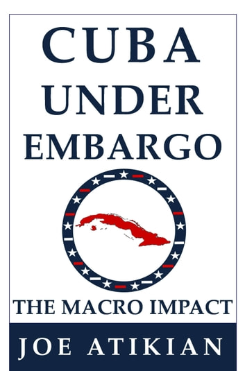 Cuba Under Embargo: the Macro Impact ebook by Joe Atikian