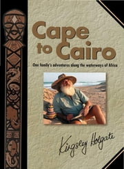 Cape to Cairo - One family's adventures along the waterways of Africa ebook by Kingsley Holgate