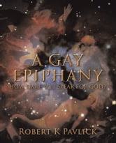 A GAY EPIPHANY - HOW DARE YOU SPEAK FOR GOD? ebook by Robert K Pavlick
