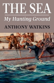 The Sea My Hunting Ground ebook by Anthony Watkins
