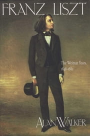 Franz Liszt, Volume 2 - The Weimar Years: 1848-1861 ebook by Alan Walker