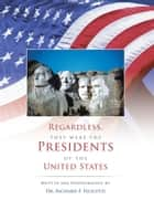 REGARDLESS, THEY WERE THE PRESIDENTS OF THE UNITED STATES ebook by DR. RICHARD F. FELICETTI