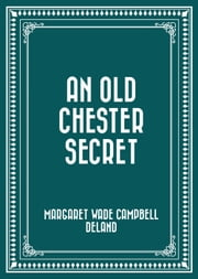 An Old Chester Secret ebook by Margaret Wade Campbell Deland