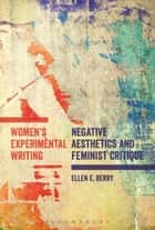 Women's Experimental Writing - Negative Aesthetics and Feminist Critique ebook by Ellen E. Berry