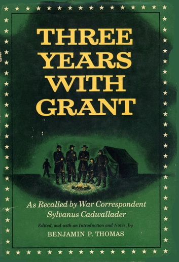 Three Years With Grant - As Recalled by War Correspondent ebook by Sylvanus Cadwallader