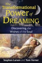 The Transformational Power of Dreaming - Discovering the Wishes of the Soul ebook by Stephen Larsen, Ph.D., Tom Verner