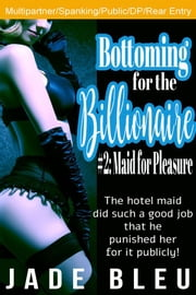 Bottoming for the Billionaire 2: Maid for Pleasure ebook by Jade Bleu