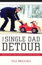 The Single Dad Detour - Directions for Fathering After Divorce ebook by Tez Brooks