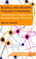 Science and Modern Thought in Nursing - Pragmatism & Praxis for Evidence-Based Practice ebook by Bernie Garrett