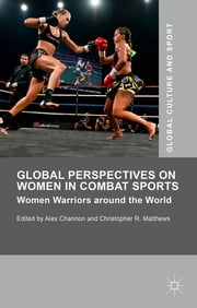 Global Perspectives on Women in Combat Sports - Women Warriors around the World ebook by Alex Channon,Christopher R. Matthews