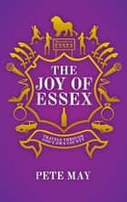 The Joy of Essex - Travels Through God's Own County ebook by Pete May