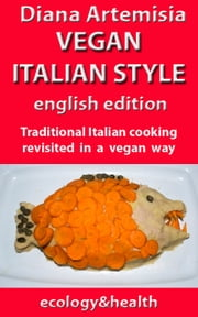 Vegan Italian Style - English edition - Traditional Italian cooking revisited in a vegan way ebook by Diana Artemisia