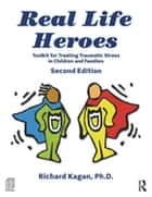 Real Life Heroes - Toolkit for Treating Traumatic Stress in Children and Families, 2nd Edition ebook by Richard Kagan