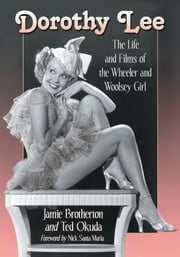 Dorothy Lee - The Life and Films of the Wheeler and Woolsey Girl ebook by Jamie Brotherton,Ted Okuda