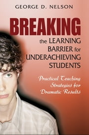 Breaking the Learning Barrier for Underachieving Students - Practical Teaching Strategies for Dramatic Results ebook by George D. Nelson