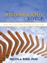The Boomerang Effect - How You Can Take Charge of Your Life ebook by Nicola Bird, PhD