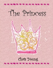 The Princess - Fame, riches, beauty and happiness. How to get them and what they're worth. ebook by Chris Young