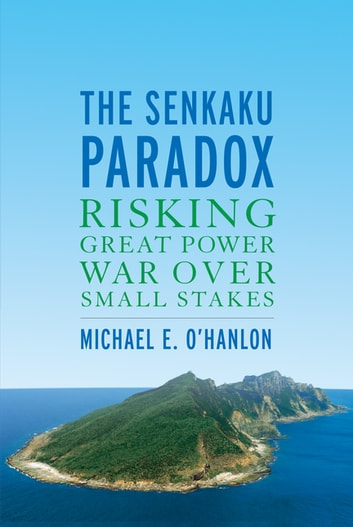 The Senkaku Paradox - Risking Great Power War Over Small Stakes ebooks by Michael E. O'Hanlon